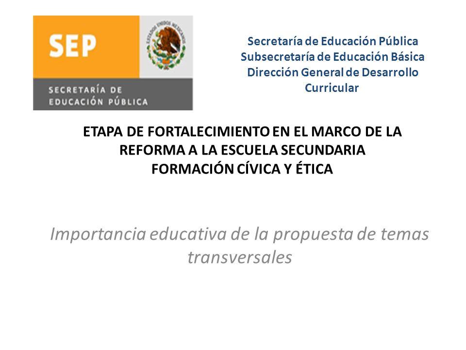 Importancia educativa de la propuesta de temas transversales Secretaría de Educación Pública Subsecretaría de Educación Básica Dirección General de De
