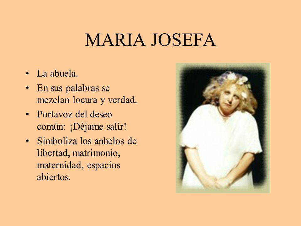 MARIA JOSEFA La abuela. En sus palabras se mezclan locura y verdad. Portavoz del deseo común: ¡Déjame salir! Simboliza los anhelos de libertad, matrim