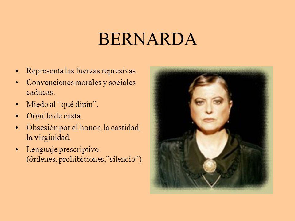 BERNARDA Representa las fuerzas represivas. Convenciones morales y sociales caducas. Miedo al qué dirán. Orgullo de casta. Obsesión por el honor, la c