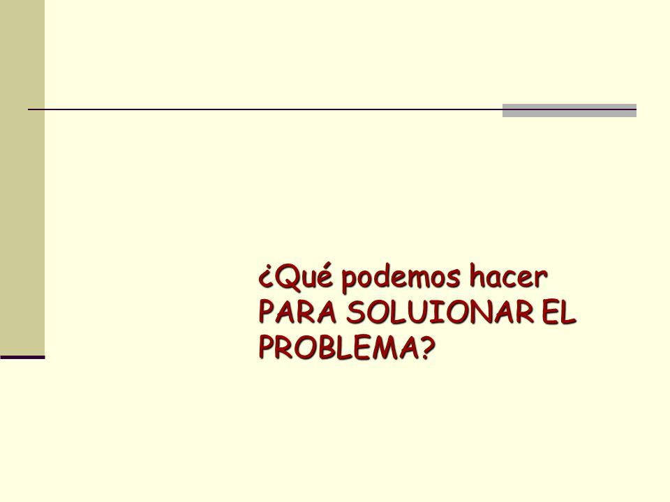 ¿Qué podemos hacer PARA SOLUIONAR EL PROBLEMA?