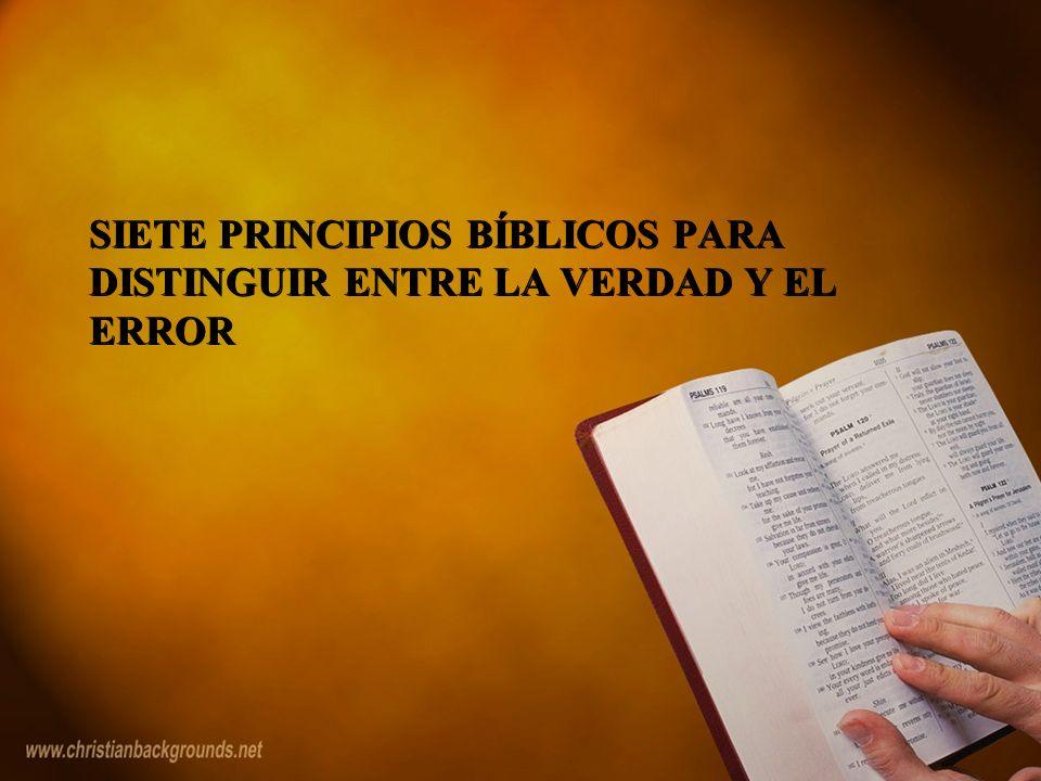 SIETE PRINCIPIOS BÍBLICOS PARA DISTINGUIR ENTRE LA VERDAD Y EL ERROR