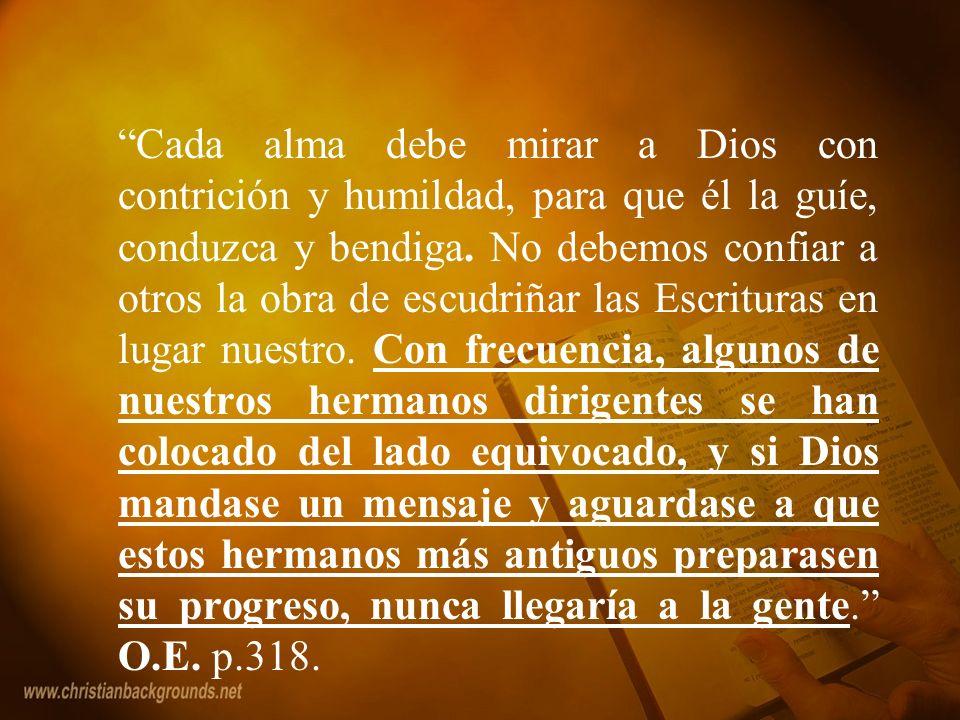 Cada alma debe mirar a Dios con contrición y humildad, para que él la guíe, conduzca y bendiga. No debemos confiar a otros la obra de escudriñar las E