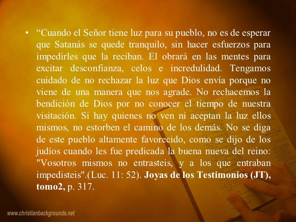 Cuando el Señor tiene luz para su pueblo, no es de esperar que Satanás se quede tranquilo, sin hacer esfuerzos para impedirles que la reciban. El obra