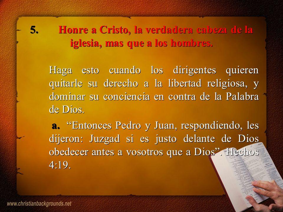5.Honre a Cristo, la verdadera cabeza de la iglesia, mas que a los hombres. Haga esto cuando los dirigentes quieren quitarle su derecho a la libertad