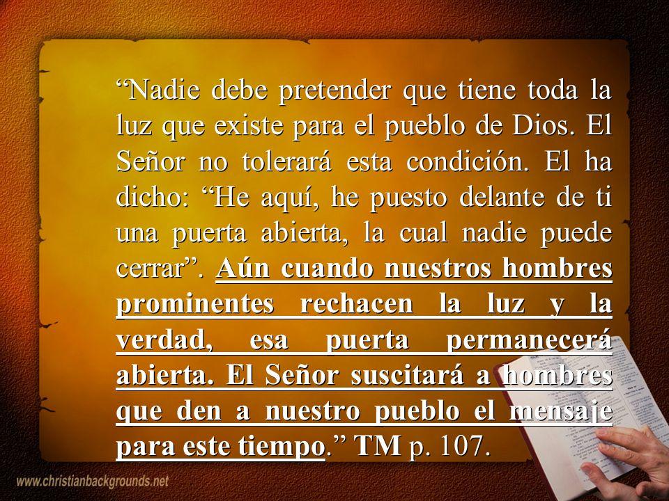 Nadie debe pretender que tiene toda la luz que existe para el pueblo de Dios. El Señor no tolerará esta condición. El ha dicho: He aquí, he puesto del