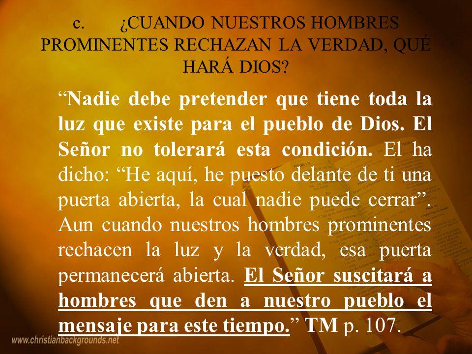 c.¿CUANDO NUESTROS HOMBRES PROMINENTES RECHAZAN LA VERDAD, QUÉ HARÁ DIOS? Nadie debe pretender que tiene toda la luz que existe para el pueblo de Dios