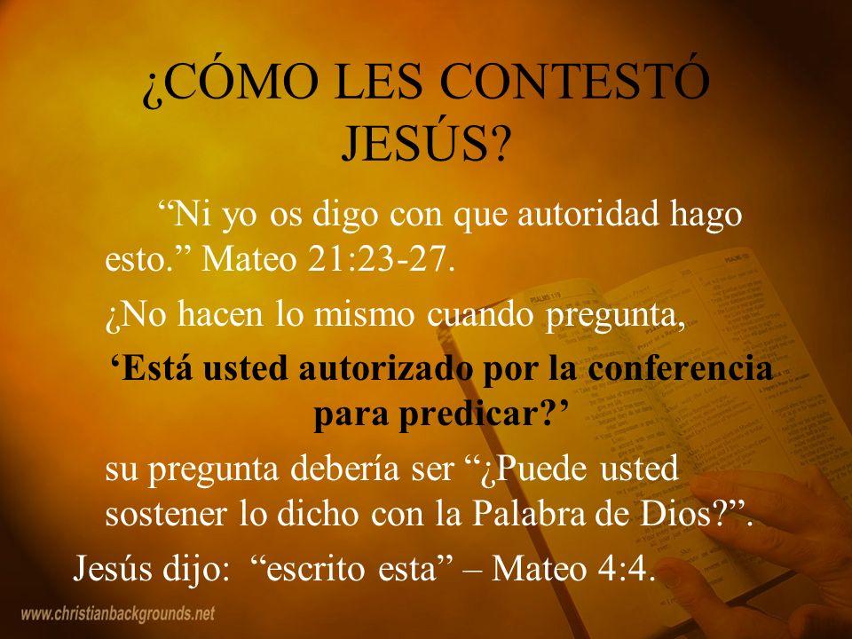 ¿CÓMO LES CONTESTÓ JESÚS? Ni yo os digo con que autoridad hago esto. Mateo 21:23-27. ¿No hacen lo mismo cuando pregunta, Está usted autorizado por la