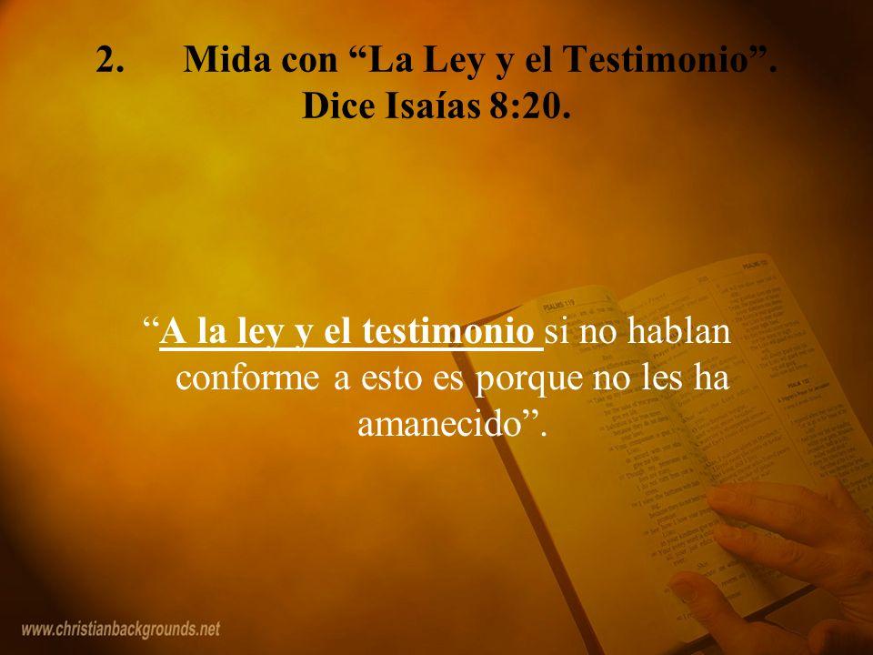 2.Mida con La Ley y el Testimonio. Dice Isaías 8:20. A la ley y el testimonio si no hablan conforme a esto es porque no les ha amanecido.