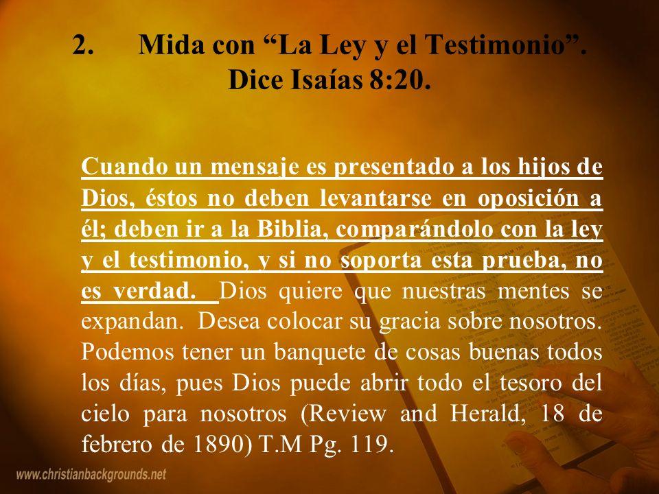 2.Mida con La Ley y el Testimonio. Dice Isaías 8:20. Cuando un mensaje es presentado a los hijos de Dios, éstos no deben levantarse en oposición a él;