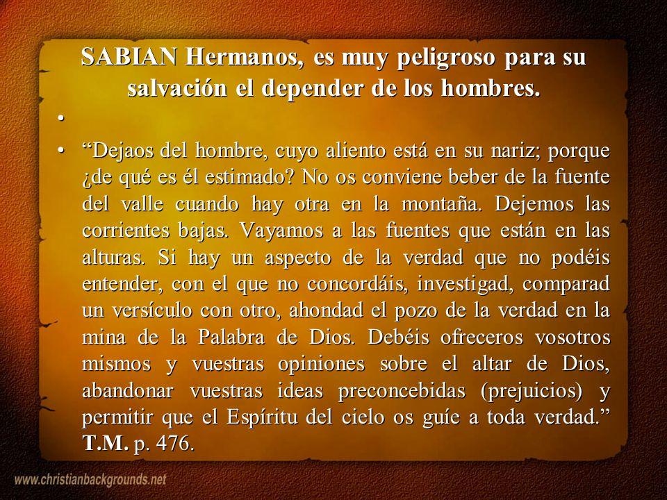 SABIAN Hermanos, es muy peligroso para su salvación el depender de los hombres. Dejaos del hombre, cuyo aliento está en su nariz; porque ¿de qué es él