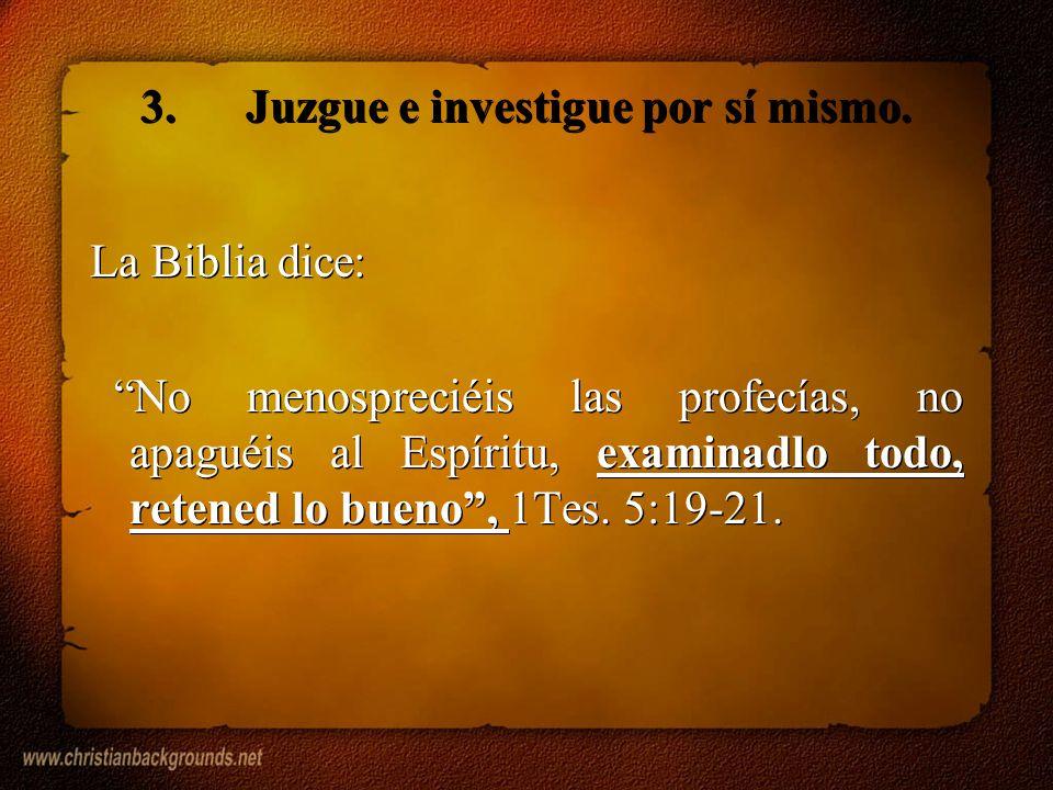 3.Juzgue e investigue por sí mismo. La Biblia dice: No menospreciéis las profecías, no apaguéis al Espíritu, examinadlo todo, retened lo bueno, 1Tes.