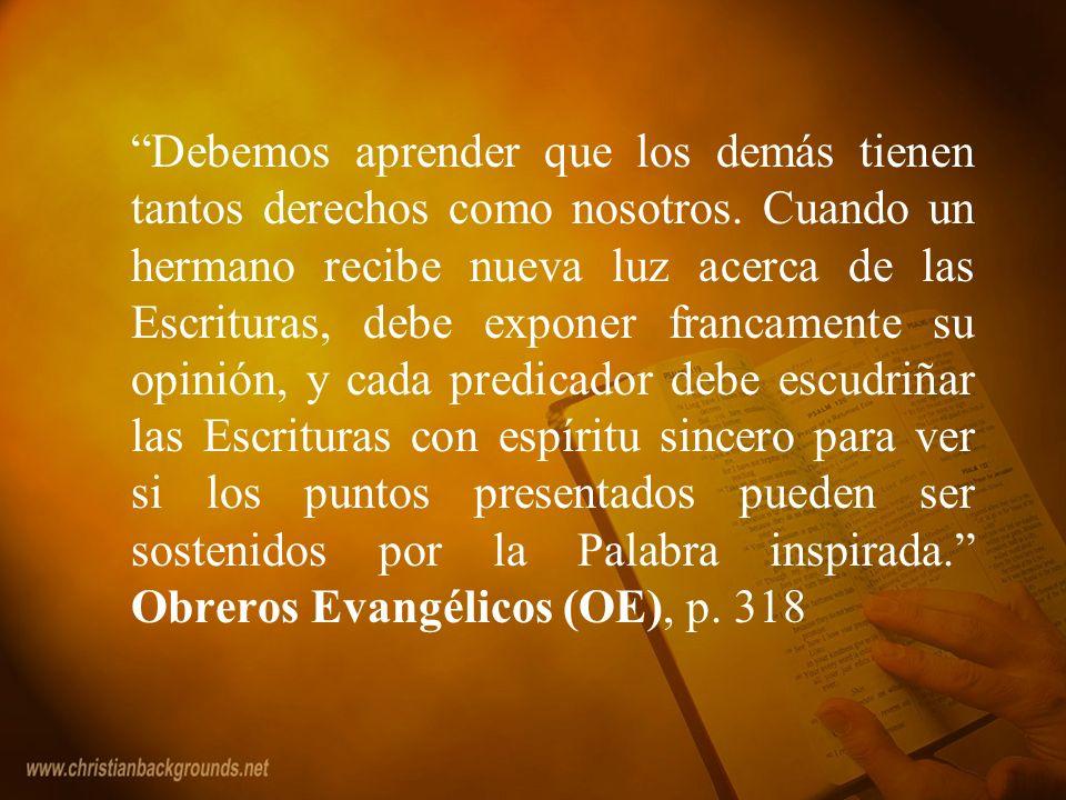 Debemos aprender que los demás tienen tantos derechos como nosotros. Cuando un hermano recibe nueva luz acerca de las Escrituras, debe exponer francam