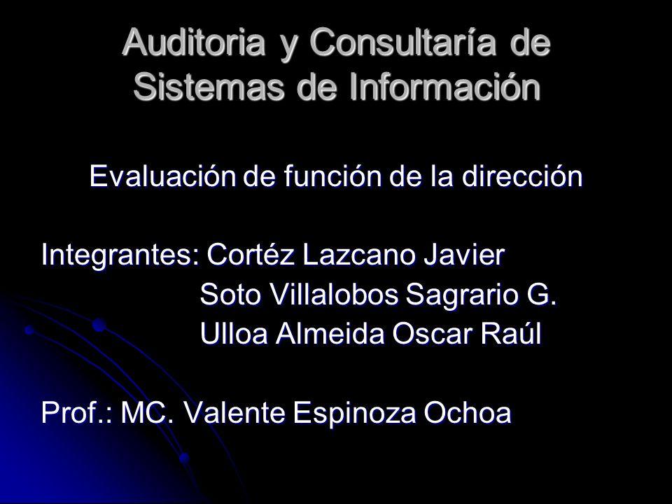 Auditoria y Consultaría de Sistemas de Información Evaluación de función de la dirección Integrantes: Cortéz Lazcano Javier Soto Villalobos Sagrario G