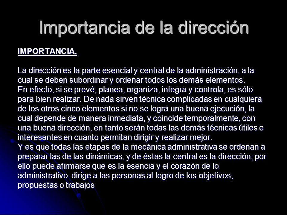 Importancia de la dirección IMPORTANCIA. La dirección es la parte esencial y central de la administración, a la cual se deben subordinar y ordenar tod