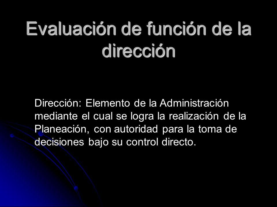 Evaluación de función de la dirección Dirección: Elemento de la Administración mediante el cual se logra la realización de la Planeación, con autorida