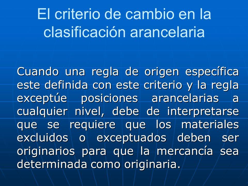 El criterio de cambio en la clasificación arancelaria Cuando una regla de origen específica este definida con este criterio y la regla exceptúe posici