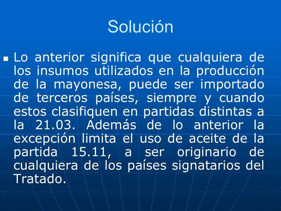 Solución Lo anterior significa que cualquiera de los insumos utilizados en la producción de la mayonesa, puede ser importado de terceros países, siemp