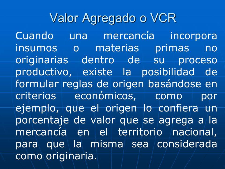 Valor Agregado o VCR Cuando una mercancía incorpora insumos o materias primas no originarias dentro de su proceso productivo, existe la posibilidad de