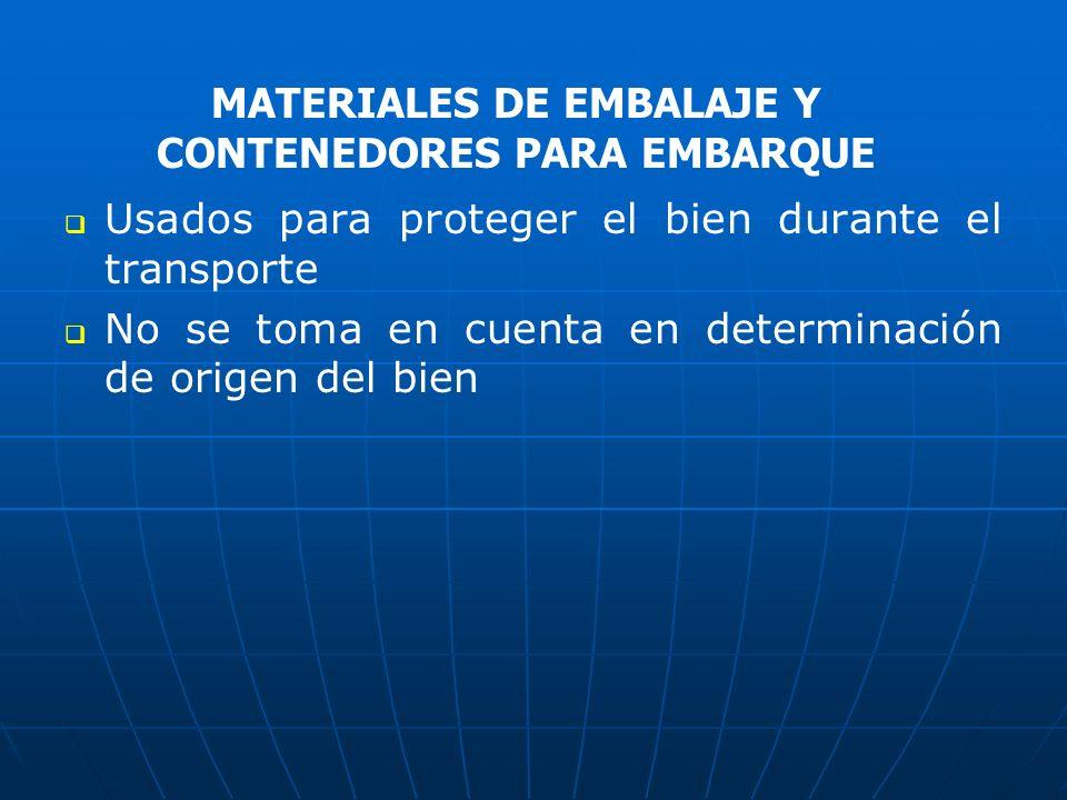 Usados para proteger el bien durante el transporte No se toma en cuenta en determinación de origen del bien MATERIALES DE EMBALAJE Y CONTENEDORES PARA