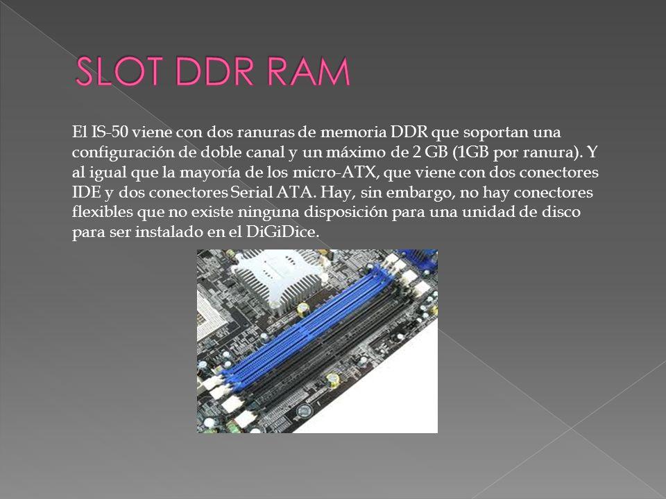 El IS-50 viene con dos ranuras de memoria DDR que soportan una configuración de doble canal y un máximo de 2 GB (1GB por ranura). Y al igual que la ma