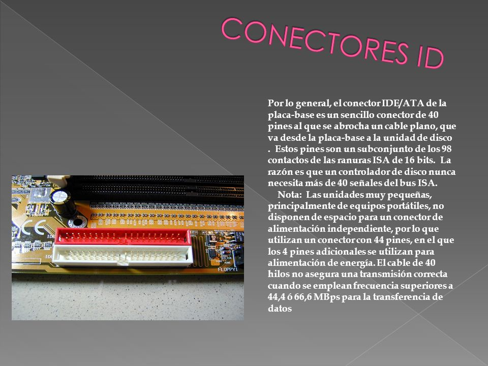 Por lo general, el conector IDE/ATA de la placa-base es un sencillo conector de 40 pines al que se abrocha un cable plano, que va desde la placa-base
