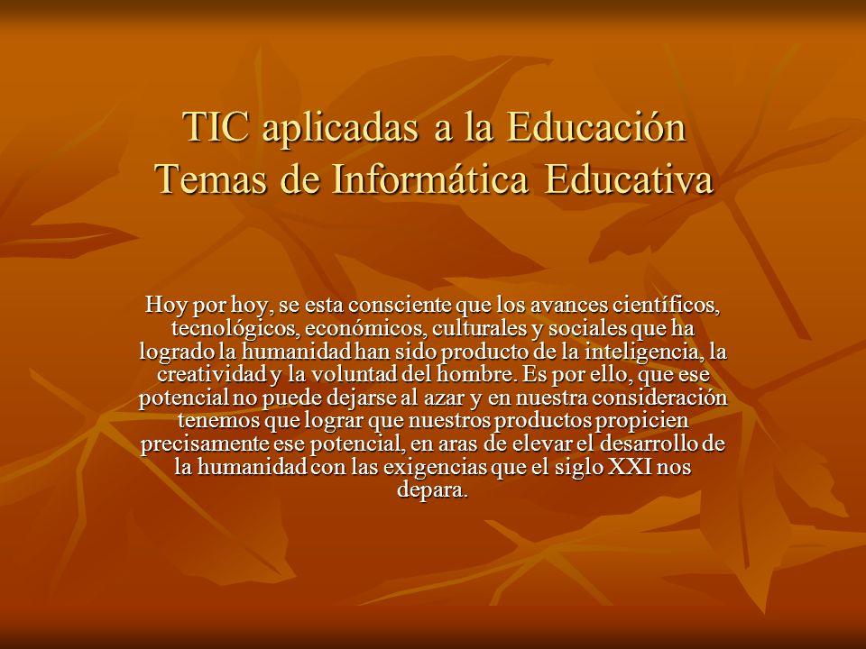 TIC aplicadas a la Educación Temas de Informática Educativa Hoy por hoy, se esta consciente que los avances científicos, tecnológicos, económicos, cul