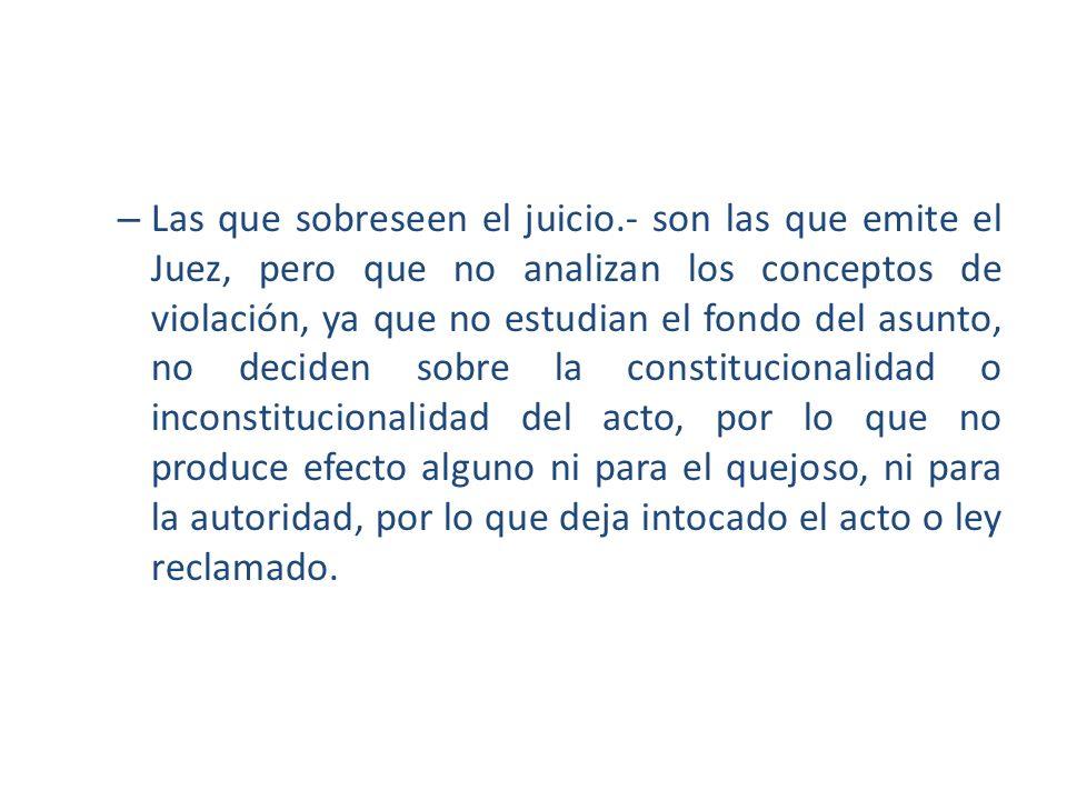 – Las que sobreseen el juicio.- son las que emite el Juez, pero que no analizan los conceptos de violación, ya que no estudian el fondo del asunto, no