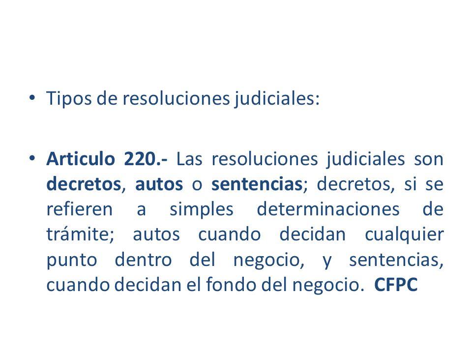 Tipos de resoluciones judiciales: Articulo 220.- Las resoluciones judiciales son decretos, autos o sentencias; decretos, si se refieren a simples dete