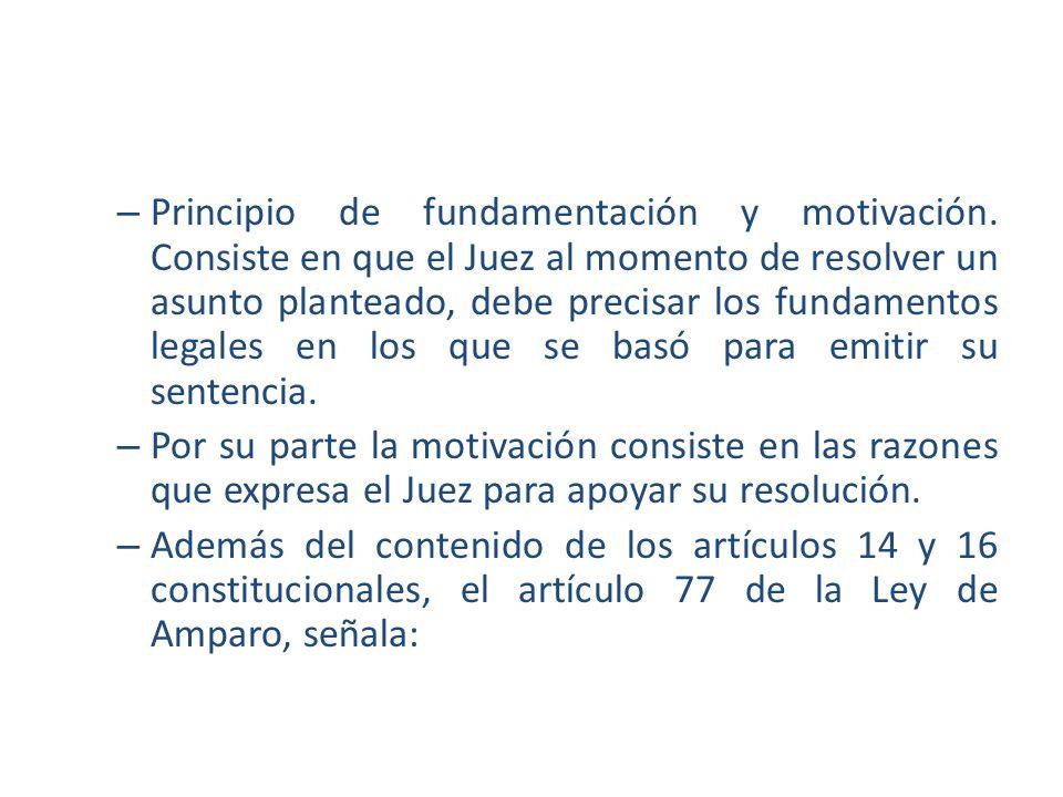– Principio de fundamentación y motivación. Consiste en que el Juez al momento de resolver un asunto planteado, debe precisar los fundamentos legales