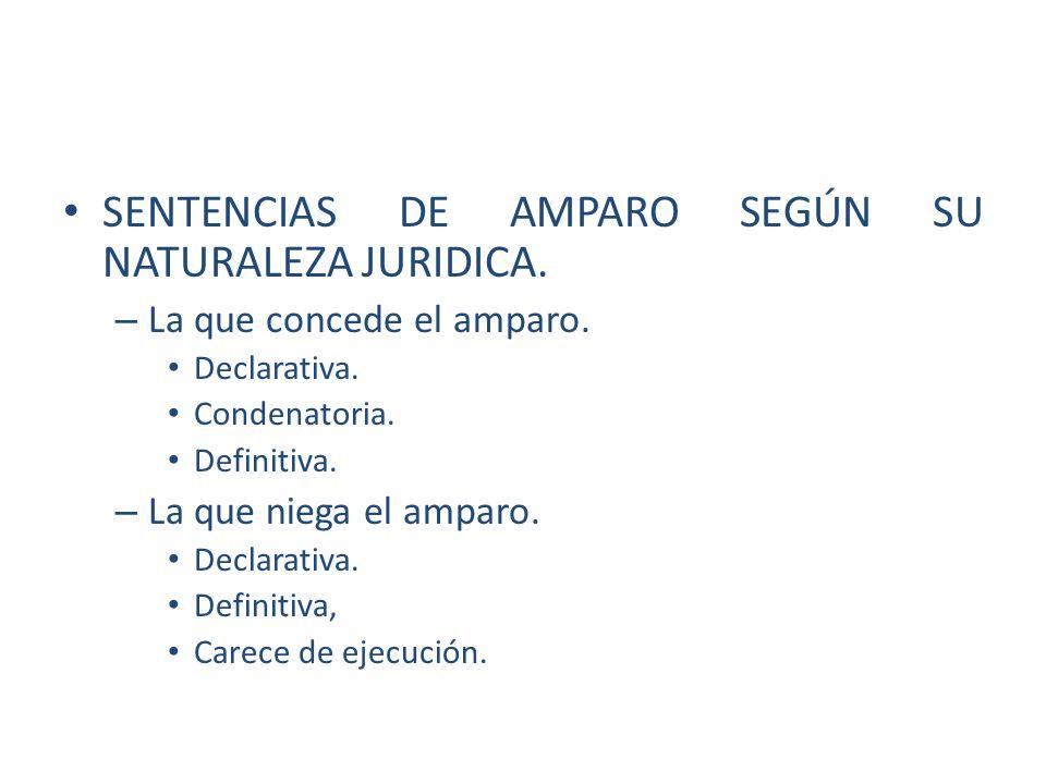SENTENCIAS DE AMPARO SEGÚN SU NATURALEZA JURIDICA. – La que concede el amparo. Declarativa. Condenatoria. Definitiva. – La que niega el amparo. Declar