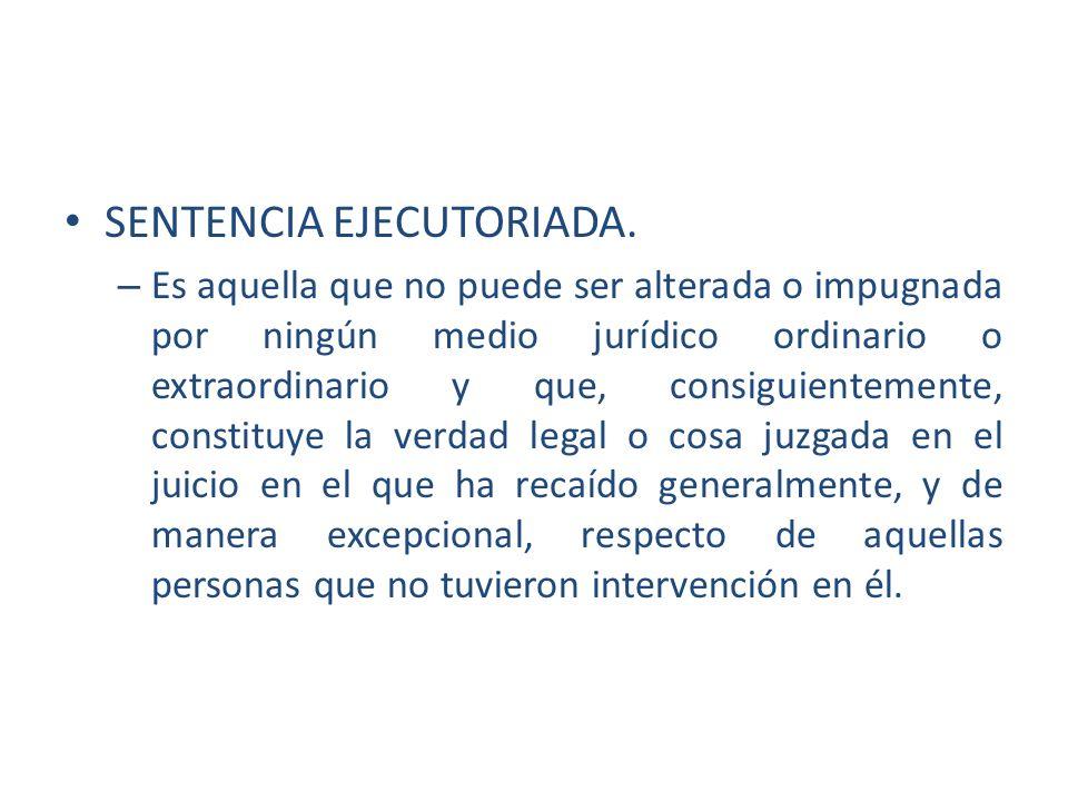 SENTENCIA EJECUTORIADA. – Es aquella que no puede ser alterada o impugnada por ningún medio jurídico ordinario o extraordinario y que, consiguientemen