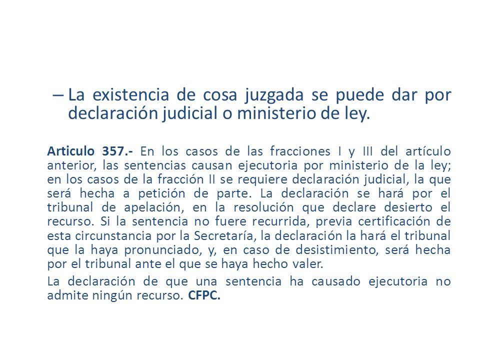 – La existencia de cosa juzgada se puede dar por declaración judicial o ministerio de ley. Articulo 357.- En los casos de las fracciones I y III del a