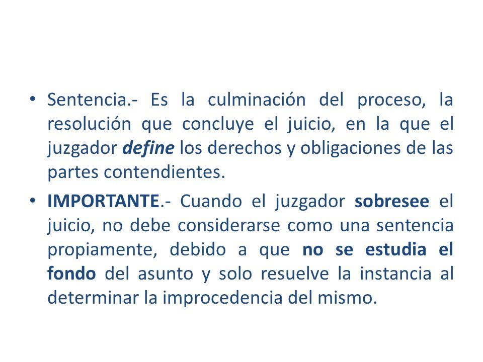 Sentencia.- Es la culminación del proceso, la resolución que concluye el juicio, en la que el juzgador define los derechos y obligaciones de las parte