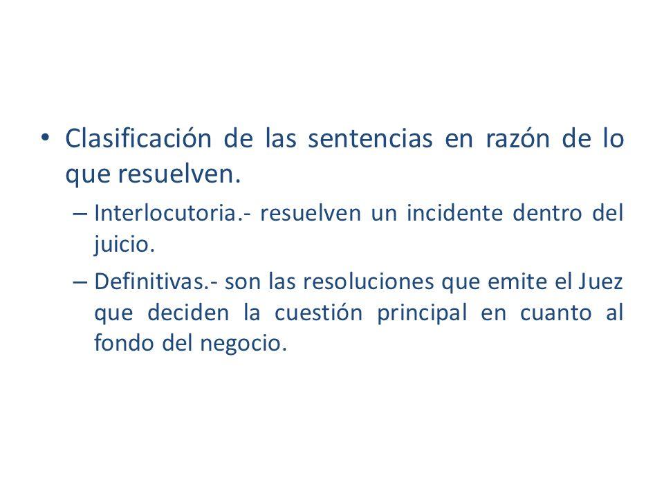Clasificación de las sentencias en razón de lo que resuelven. – Interlocutoria.- resuelven un incidente dentro del juicio. – Definitivas.- son las res