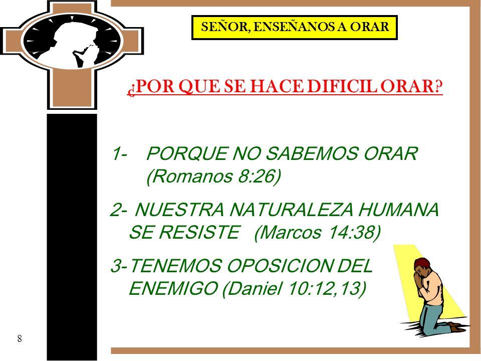 ¿POR QUE SE HACE DIFICIL ORAR? 1- PORQUE NO SABEMOS ORAR (Romanos 8:26) 2-NUESTRA NATURALEZA HUMANA SE RESISTE (Marcos 14:38) 3-TENEMOS OPOSICION DEL