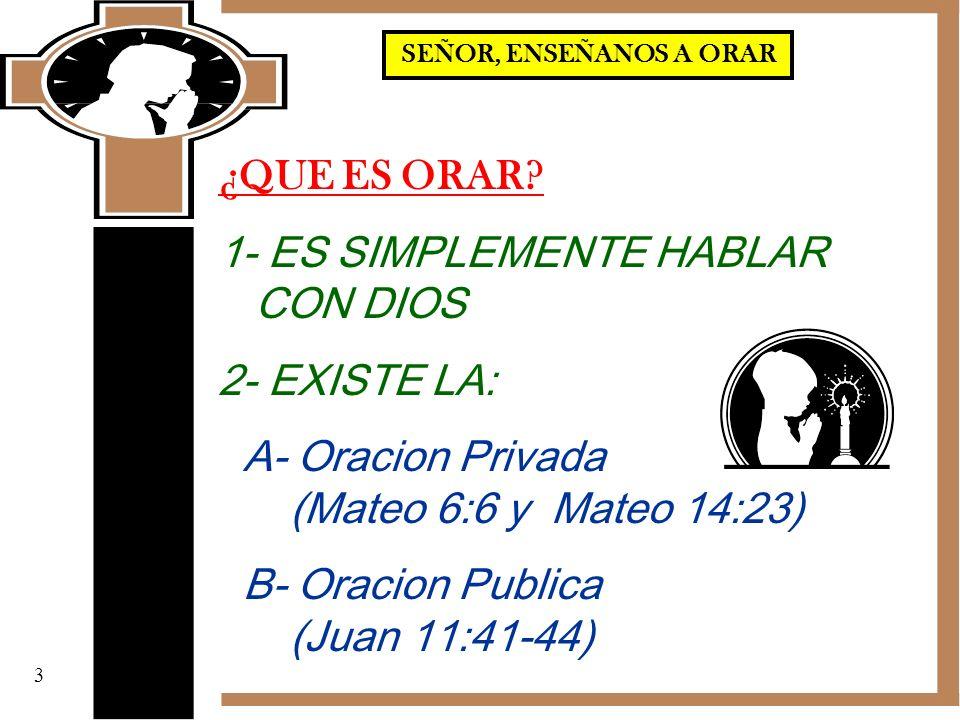 ¿QUE ES ORAR? 1- ES SIMPLEMENTE HABLAR CON DIOS 2- EXISTE LA: A- Oracion Privada (Mateo 6:6 y Mateo 14:23) B- Oracion Publica (Juan 11:41-44) 3 SEÑOR,