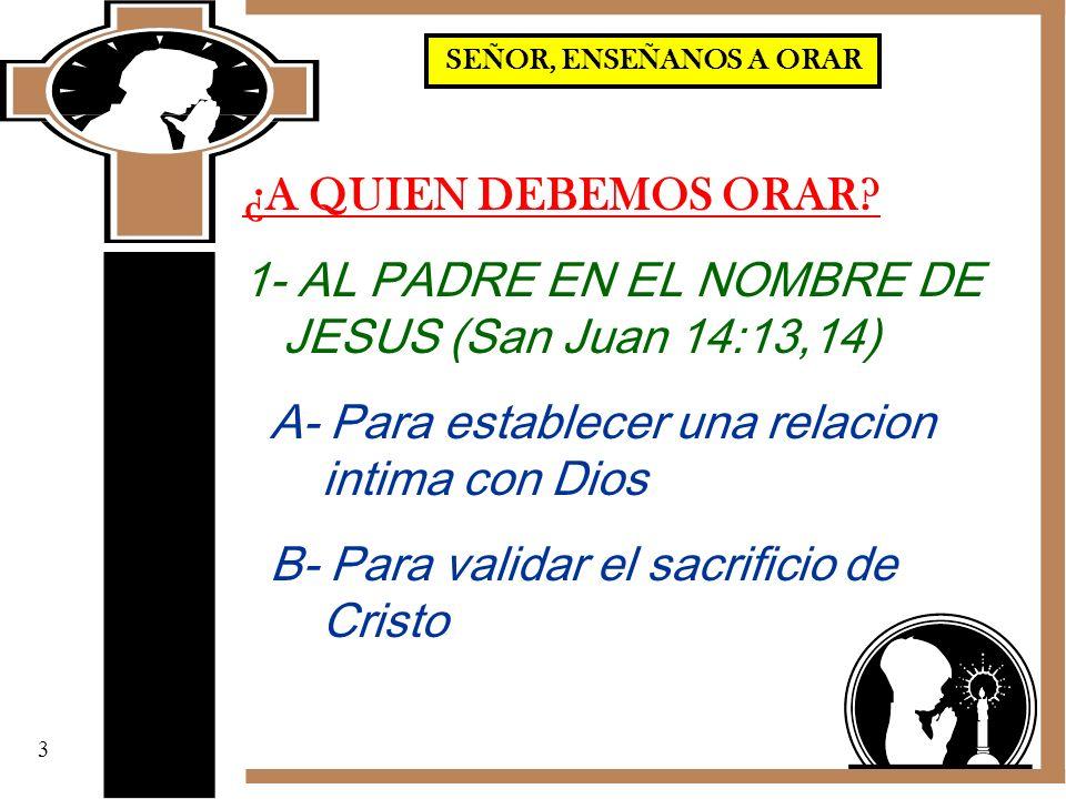 ¿A QUIEN DEBEMOS ORAR? 1- AL PADRE EN EL NOMBRE DE JESUS (San Juan 14:13,14) A- Para establecer una relacion intima con Dios B- Para validar el sacrif