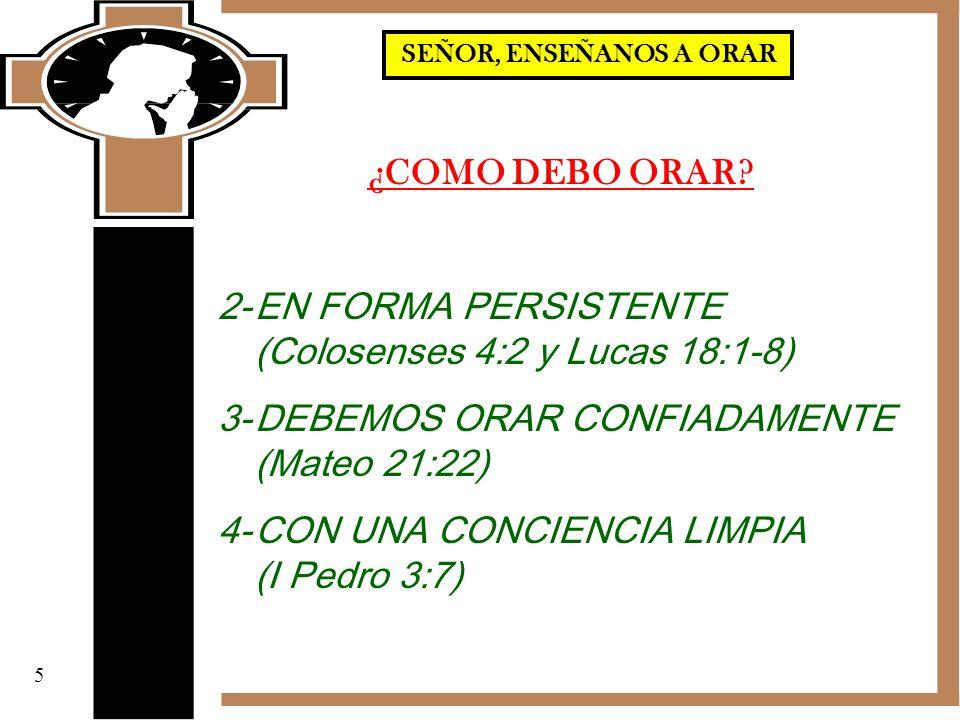 ¿COMO DEBO ORAR? 2-EN FORMA PERSISTENTE (Colosenses 4:2 y Lucas 18:1-8) 3-DEBEMOS ORAR CONFIADAMENTE (Mateo 21:22) 4-CON UNA CONCIENCIA LIMPIA (I Pedr