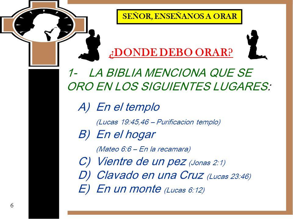 ¿DONDE DEBO ORAR? 1- LA BIBLIA MENCIONA QUE SE ORO EN LOS SIGUIENTES LUGARES: A)En el templo (Lucas 19:45,46 – Purificacion templo) B)En el hogar (Mat