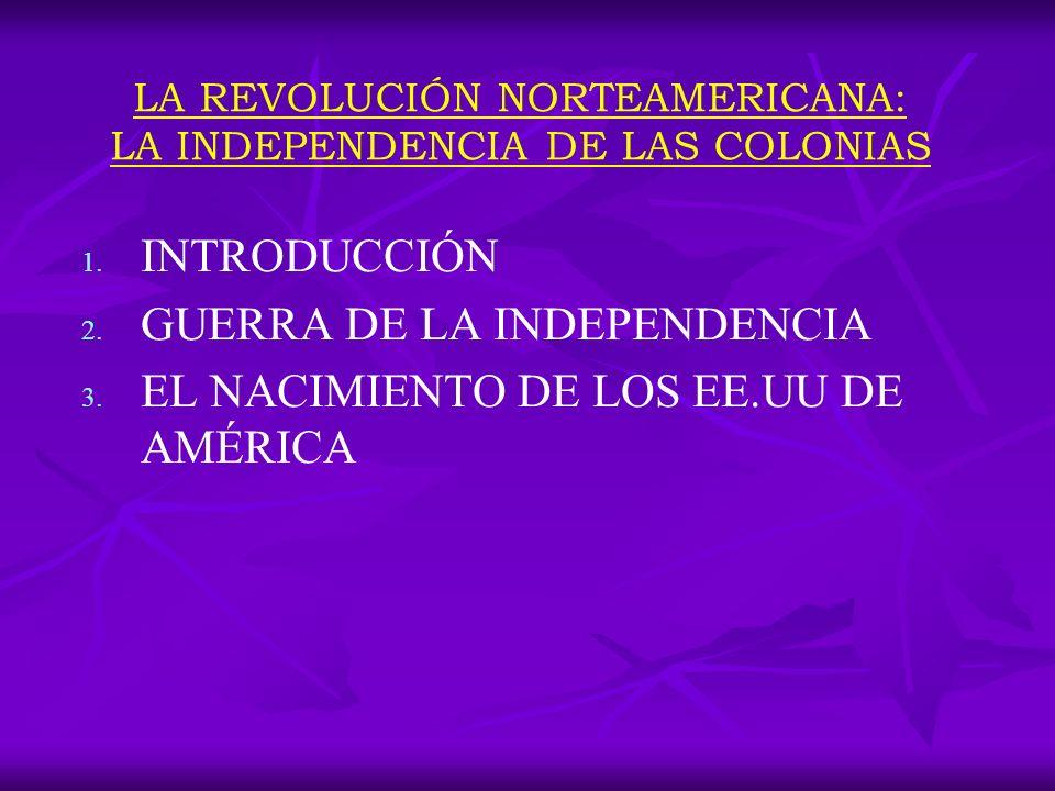 LA REVOLUCIÓN NORTEAMERICANA: LA INDEPENDENCIA DE LAS COLONIAS 1. 1. INTRODUCCIÓN 2. 2. GUERRA DE LA INDEPENDENCIA 3. 3. EL NACIMIENTO DE LOS EE.UU DE