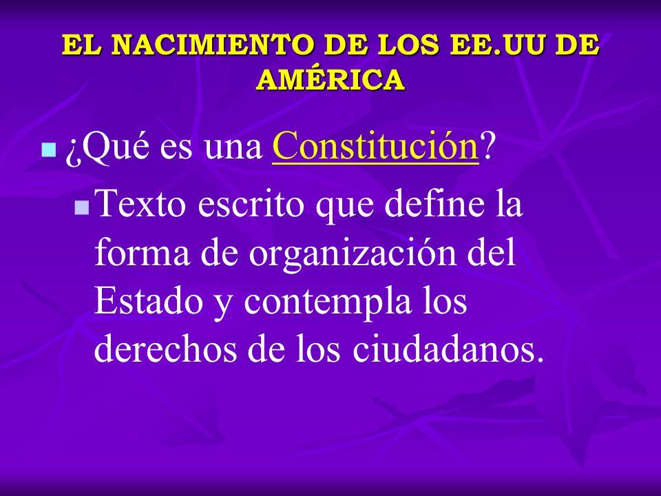 EL NACIMIENTO DE LOS EE.UU DE AMÉRICA ¿Qué es una Constitución? Texto escrito que define la forma de organización del Estado y contempla los derechos