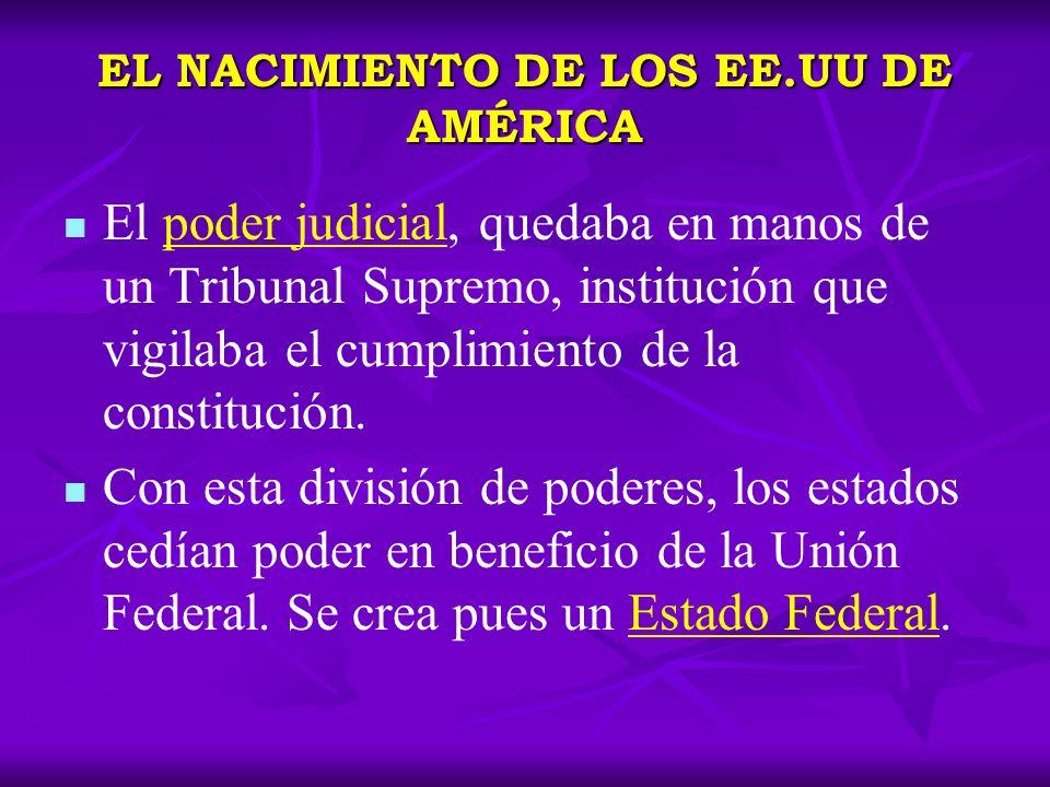 EL NACIMIENTO DE LOS EE.UU DE AMÉRICA El poder judicial, quedaba en manos de un Tribunal Supremo, institución que vigilaba el cumplimiento de la const