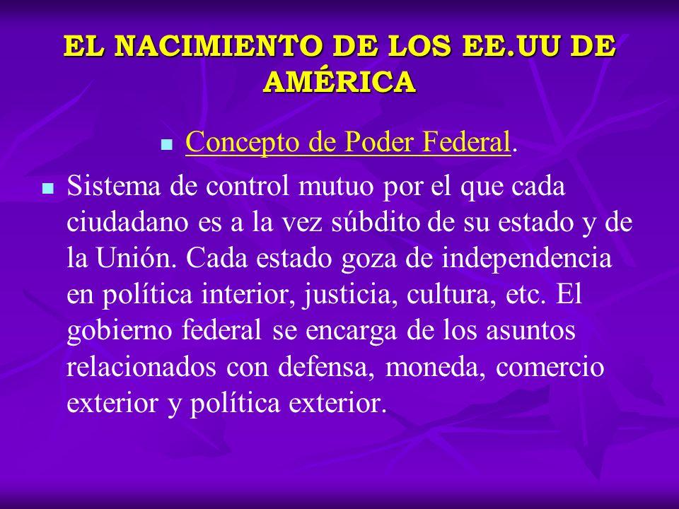 EL NACIMIENTO DE LOS EE.UU DE AMÉRICA Concepto de Poder Federal. Sistema de control mutuo por el que cada ciudadano es a la vez súbdito de su estado y