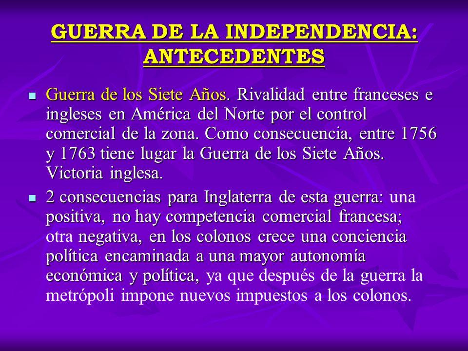 GUERRA DE LA INDEPENDENCIA: ANTECEDENTES Guerra de los Siete Años. Rivalidad entre franceses e ingleses en América del Norte por el control comercial