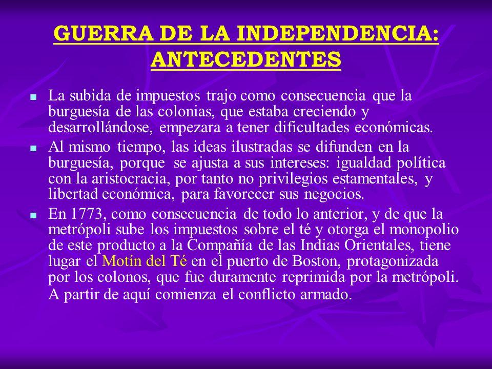 GUERRA DE LA INDEPENDENCIA: ANTECEDENTES La subida de impuestos trajo como consecuencia que la burguesía de las colonias, que estaba creciendo y desar