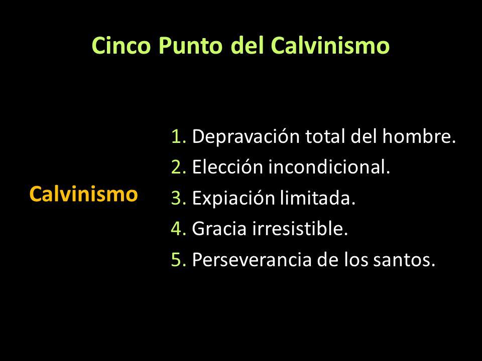 Cinco Punto del Calvinismo Calvinismo 1. Depravación total del hombre. 2. Elección incondicional. 3. Expiación limitada. 4. Gracia irresistible. 5. Pe