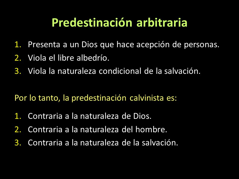 Predestinación arbitraria 1.Presenta a un Dios que hace acepción de personas. 2.Viola el libre albedrío. 3.Viola la naturaleza condicional de la salva