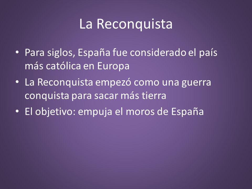 La Reconquista Para siglos, España fue considerado el país más católica en Europa La Reconquista empezó como una guerra conquista para sacar más tierr