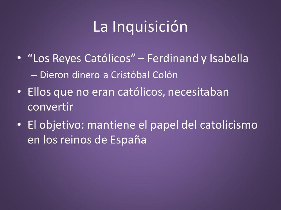 La Inquisición Los Reyes Católicos – Ferdinand y Isabella – Dieron dinero a Cristóbal Colón Ellos que no eran católicos, necesitaban convertir El obje