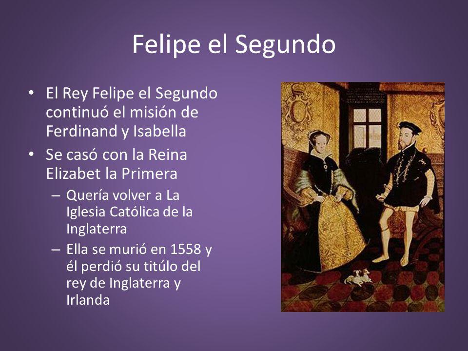 Felipe el Segundo El Rey Felipe el Segundo continuó el misión de Ferdinand y Isabella Se casó con la Reina Elizabet la Primera – Quería volver a La Ig